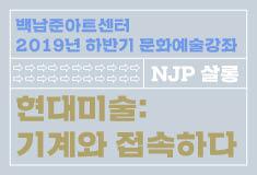 백남준아트센터 2019년 하반기 문화예술강좌 NJP아카데미 《현대미술: 기계와 접속하다》